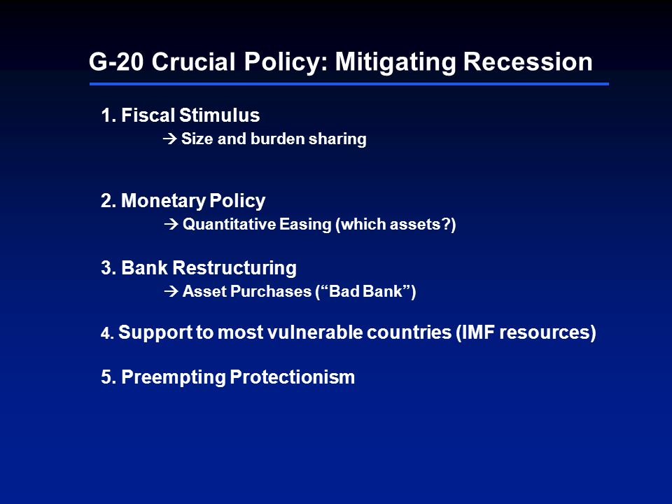 G-20 Crucial Policy: Mitigating Recession 1. Fiscal Stimulus Size and burden sharing 2. Monetary Policy Quantitative Easing (which assets?) 3. Bank Re