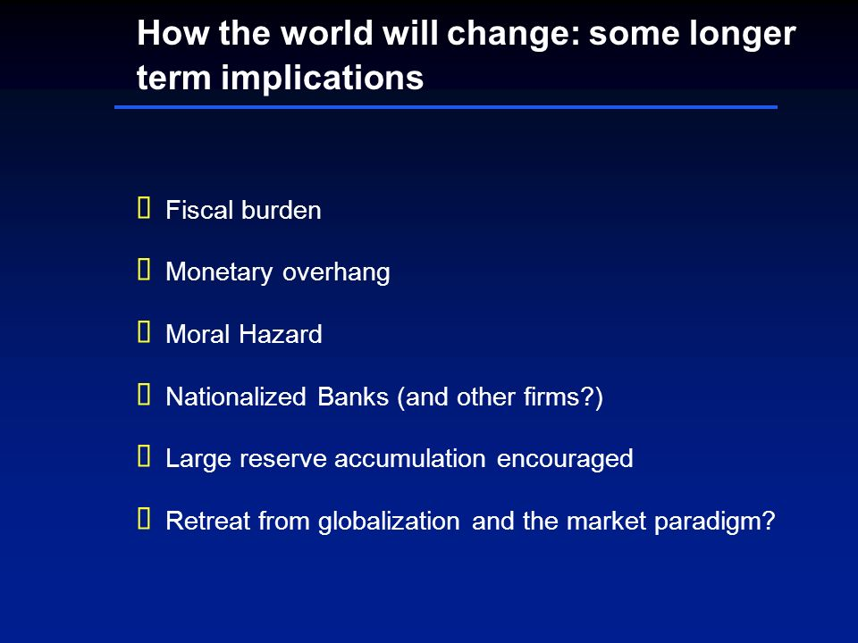 How the world will change: some longer term implications Fiscal burden Monetary overhang Moral Hazard Nationalized Banks (and other firms?) Large rese