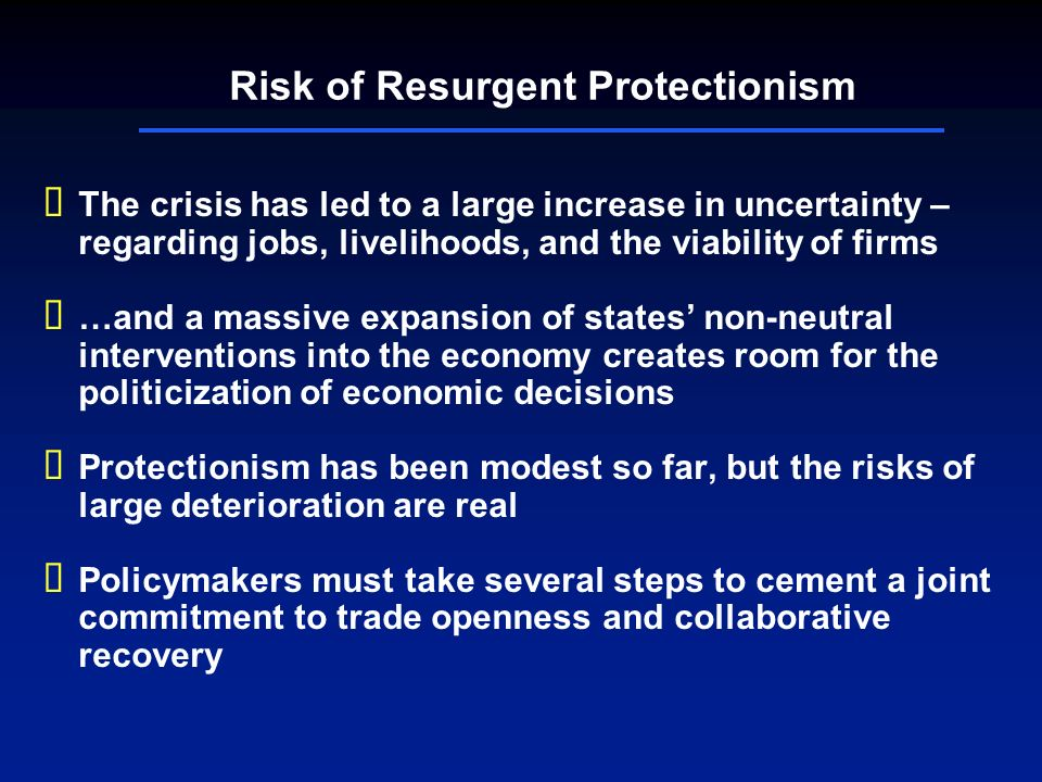 Risk of Resurgent Protectionism The crisis has led to a large increase in uncertainty – regarding jobs, livelihoods, and the viability of firms …and a massive expansion of states non-neutral interventions into the economy creates room for the politicization of economic decisions Protectionism has been modest so far, but the risks of large deterioration are real Policymakers must take several steps to cement a joint commitment to trade openness and collaborative recovery