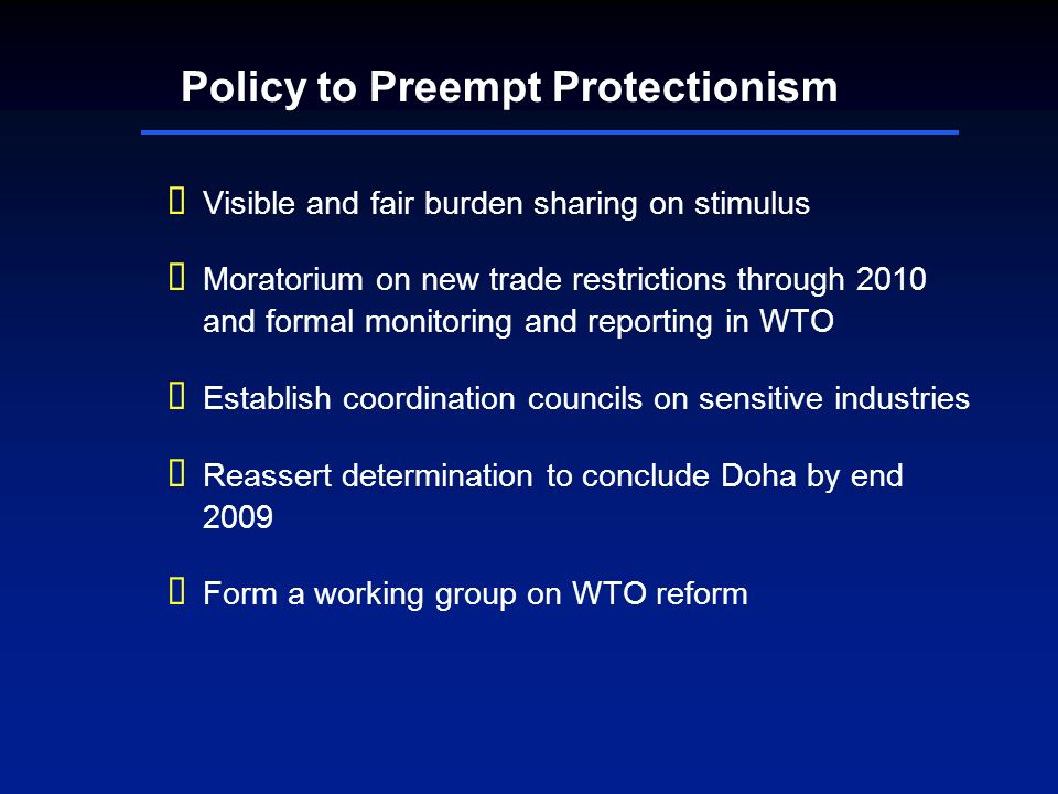Policy to Preempt Protectionism Visible and fair burden sharing on stimulus Moratorium on new trade restrictions through 2010 and formal monitoring and reporting in WTO Establish coordination councils on sensitive industries Reassert determination to conclude Doha by end 2009 Form a working group on WTO reform