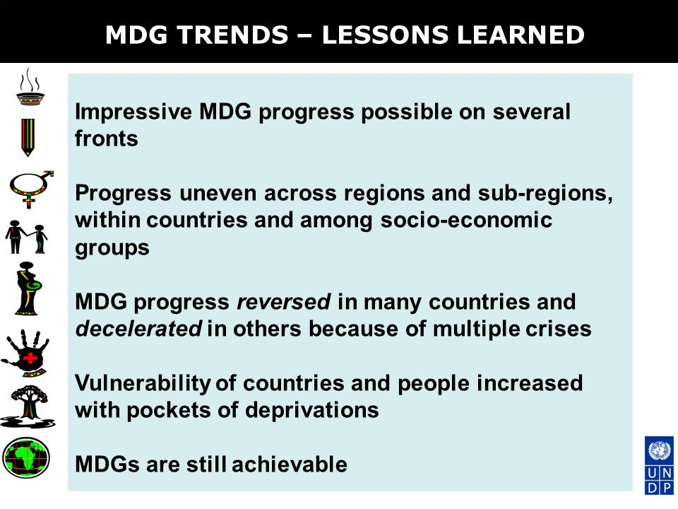 MDG TRENDS – LESSONS LEARNED Impressive MDG progress possible on several fronts Progress uneven across regions and sub-regions, within countries and among socio-economic groups MDG progress reversed in many countries and decelerated in others because of multiple crises Vulnerability of countries and people increased with pockets of deprivations MDGs are still achievable