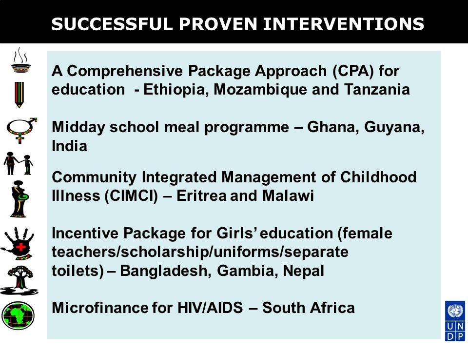 SUCCESSFUL PROVEN INTERVENTIONS A Comprehensive Package Approach (CPA) for education - Ethiopia, Mozambique and Tanzania Midday school meal programme – Ghana, Guyana, India Community Integrated Management of Childhood Illness (CIMCI) – Eritrea and Malawi Incentive Package for Girls education (female teachers/scholarship/uniforms/separate toilets) – Bangladesh, Gambia, Nepal Microfinance for HIV/AIDS – South Africa