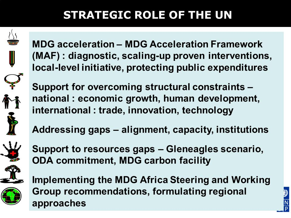 STRATEGIC ROLE OF THE UN MDG acceleration – MDG Acceleration Framework (MAF) : diagnostic, scaling-up proven interventions, local-level initiative, protecting public expenditures Support for overcoming structural constraints – national : economic growth, human development, international : trade, innovation, technology Addressing gaps – alignment, capacity, institutions Support to resources gaps – Gleneagles scenario, ODA commitment, MDG carbon facility Implementing the MDG Africa Steering and Working Group recommendations, formulating regional approaches