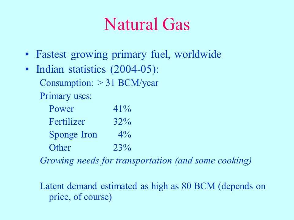 Natural Gas Fastest growing primary fuel, worldwide Indian statistics (2004-05): Consumption: > 31 BCM/year Primary uses: Power41% Fertilizer32% Sponge Iron 4% Other23% Growing needs for transportation (and some cooking) Latent demand estimated as high as 80 BCM (depends on price, of course)