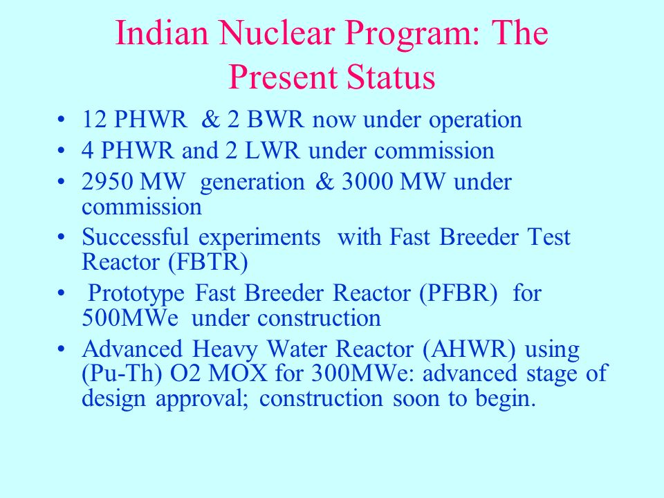 Indian Nuclear Program: The Present Status 12 PHWR & 2 BWR now under operation 4 PHWR and 2 LWR under commission 2950 MW generation & 3000 MW under commission Successful experiments with Fast Breeder Test Reactor (FBTR) Prototype Fast Breeder Reactor (PFBR) for 500MWe under construction Advanced Heavy Water Reactor (AHWR) using (Pu-Th) O2 MOX for 300MWe: advanced stage of design approval; construction soon to begin.