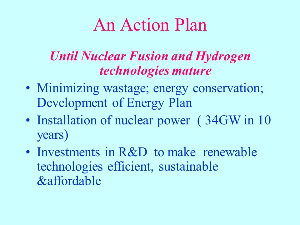 An Action Plan Until Nuclear Fusion and Hydrogen technologies mature Minimizing wastage; energy conservation; Development of Energy Plan Installation of nuclear power ( 34GW in 10 years) Investments in R&D to make renewable technologies efficient, sustainable &affordable