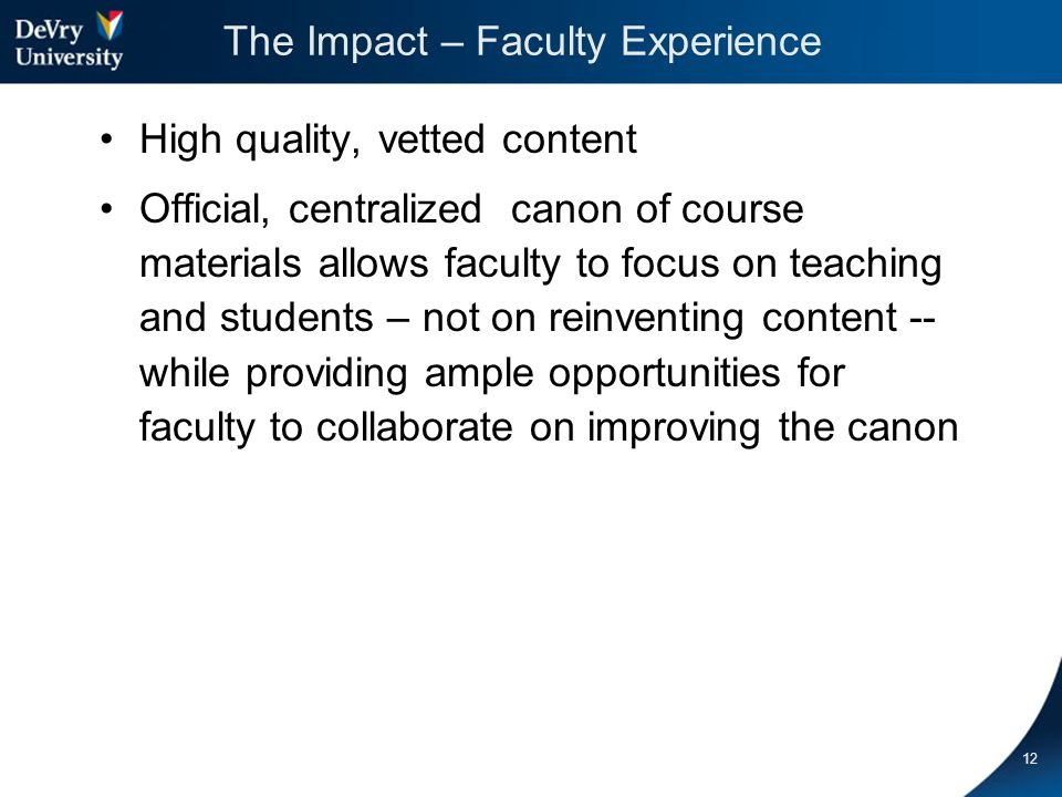 The Impact – Faculty Experience High quality, vetted content Official, centralized canon of course materials allows faculty to focus on teaching and students – not on reinventing content -- while providing ample opportunities for faculty to collaborate on improving the canon 12