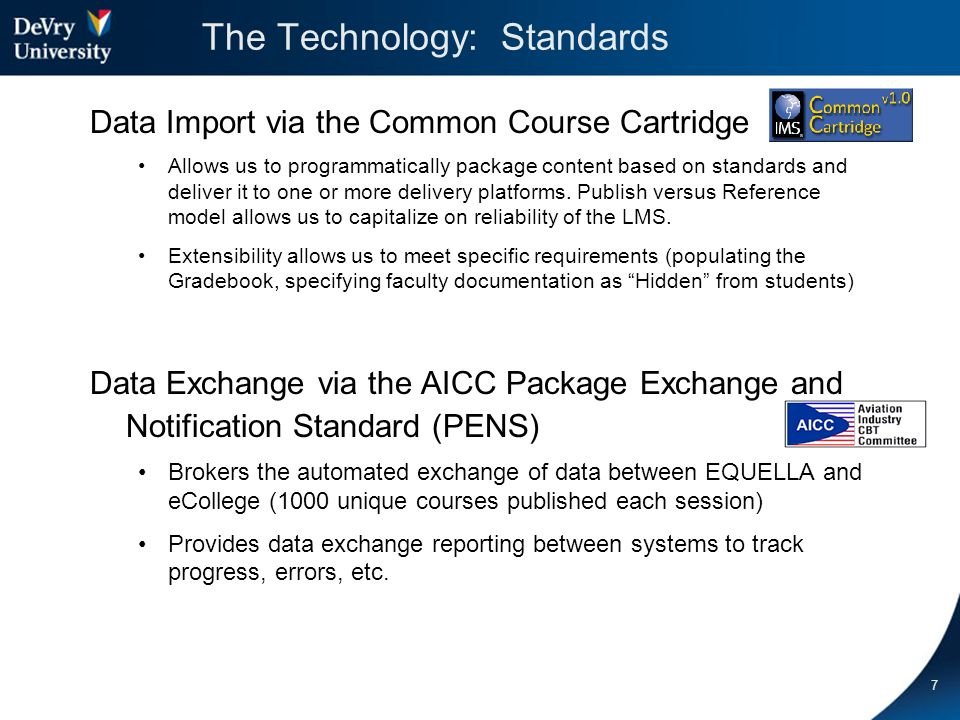 The Technology: Standards Data Import via the Common Course Cartridge Allows us to programmatically package content based on standards and deliver it to one or more delivery platforms.