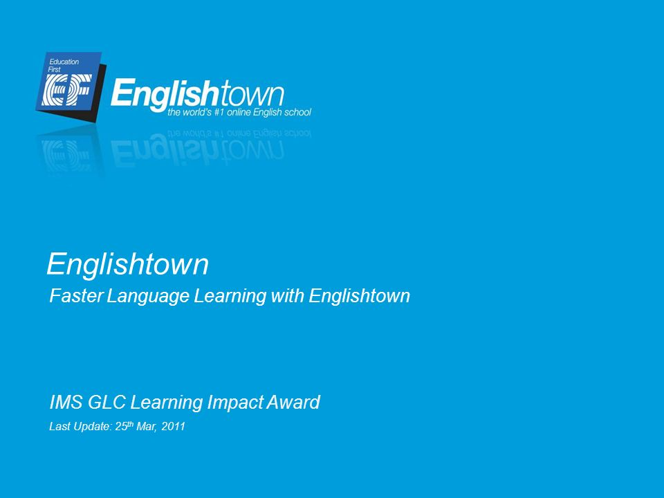 Faster Language Learning with Englishtown Englishtown IMS GLC Learning Impact Award Last Update: 25 th Mar, 2011