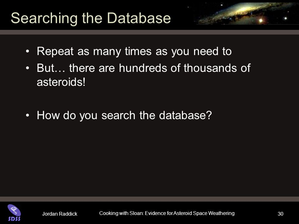 Jordan Raddick Cooking with Sloan: Evidence for Asteroid Space Weathering 30 Searching the Database Repeat as many times as you need to But… there are