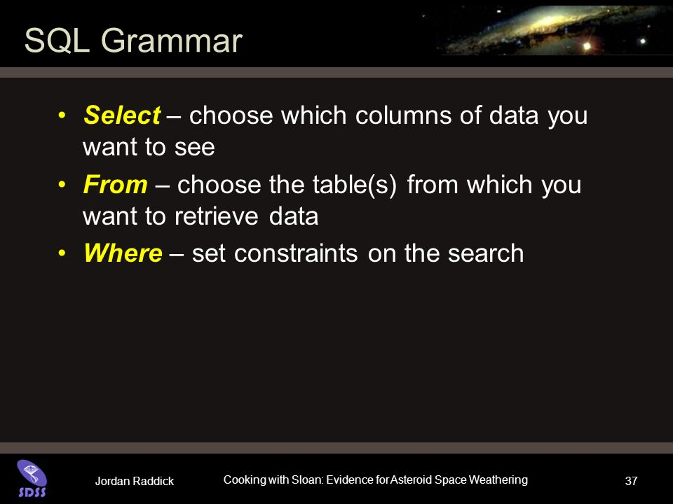 Jordan Raddick Cooking with Sloan: Evidence for Asteroid Space Weathering 37 SQL Grammar Select – choose which columns of data you want to see From –
