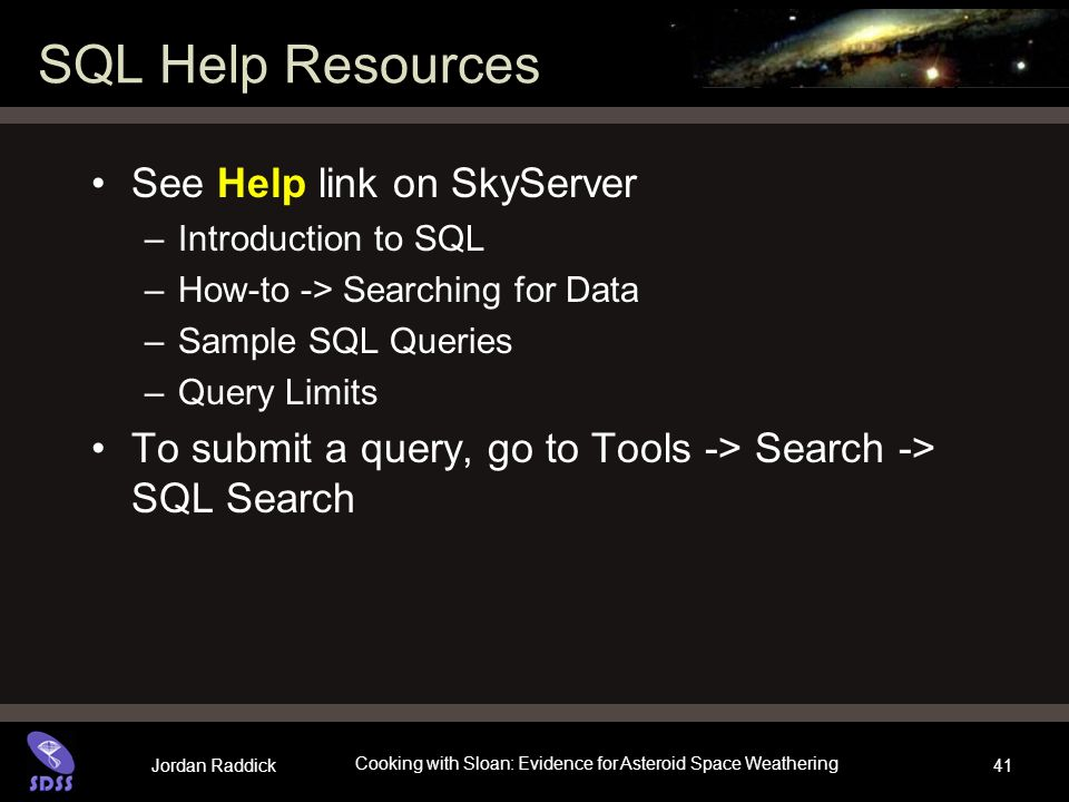 Jordan Raddick Cooking with Sloan: Evidence for Asteroid Space Weathering 41 SQL Help Resources See Help link on SkyServer –Introduction to SQL –How-t