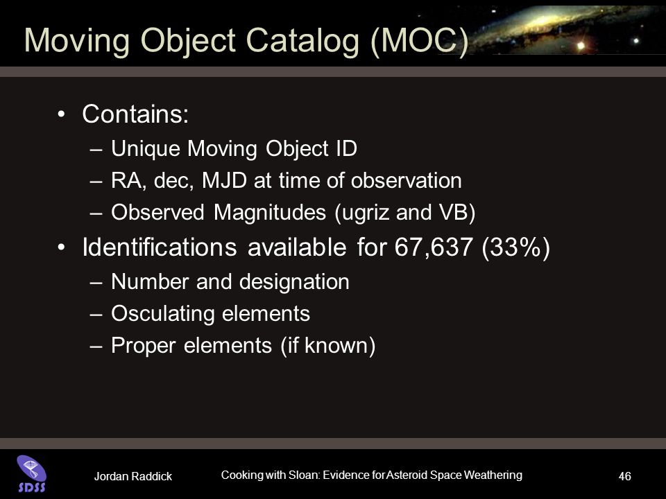Jordan Raddick Cooking with Sloan: Evidence for Asteroid Space Weathering 46 Moving Object Catalog (MOC) Contains: –Unique Moving Object ID –RA, dec,