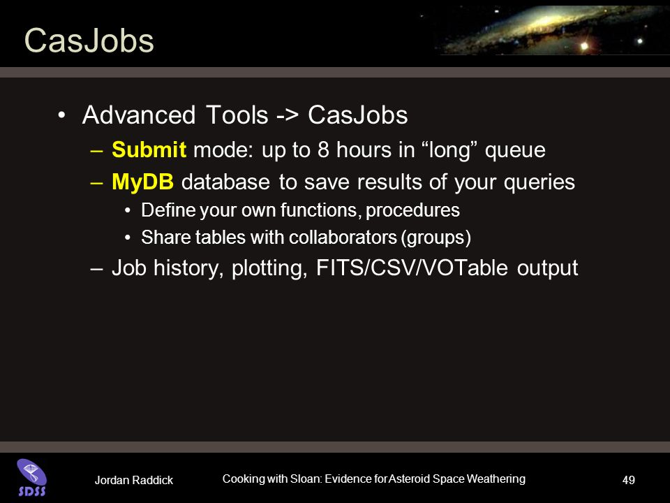 Jordan Raddick Cooking with Sloan: Evidence for Asteroid Space Weathering 49 CasJobs Advanced Tools -> CasJobs –Submit mode: up to 8 hours in long que