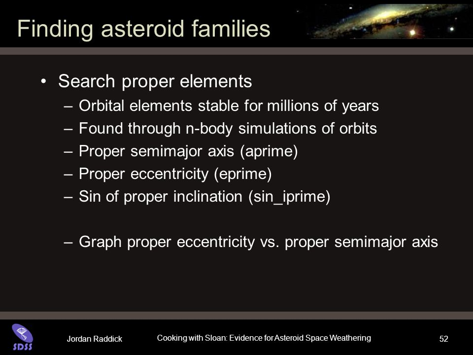 Jordan Raddick Cooking with Sloan: Evidence for Asteroid Space Weathering 52 Finding asteroid families Search proper elements –Orbital elements stable