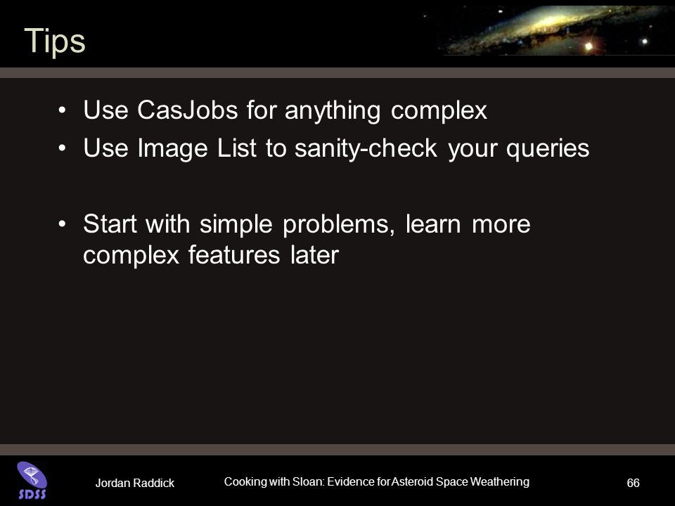 Jordan Raddick Cooking with Sloan: Evidence for Asteroid Space Weathering 66 Tips Use CasJobs for anything complex Use Image List to sanity-check your