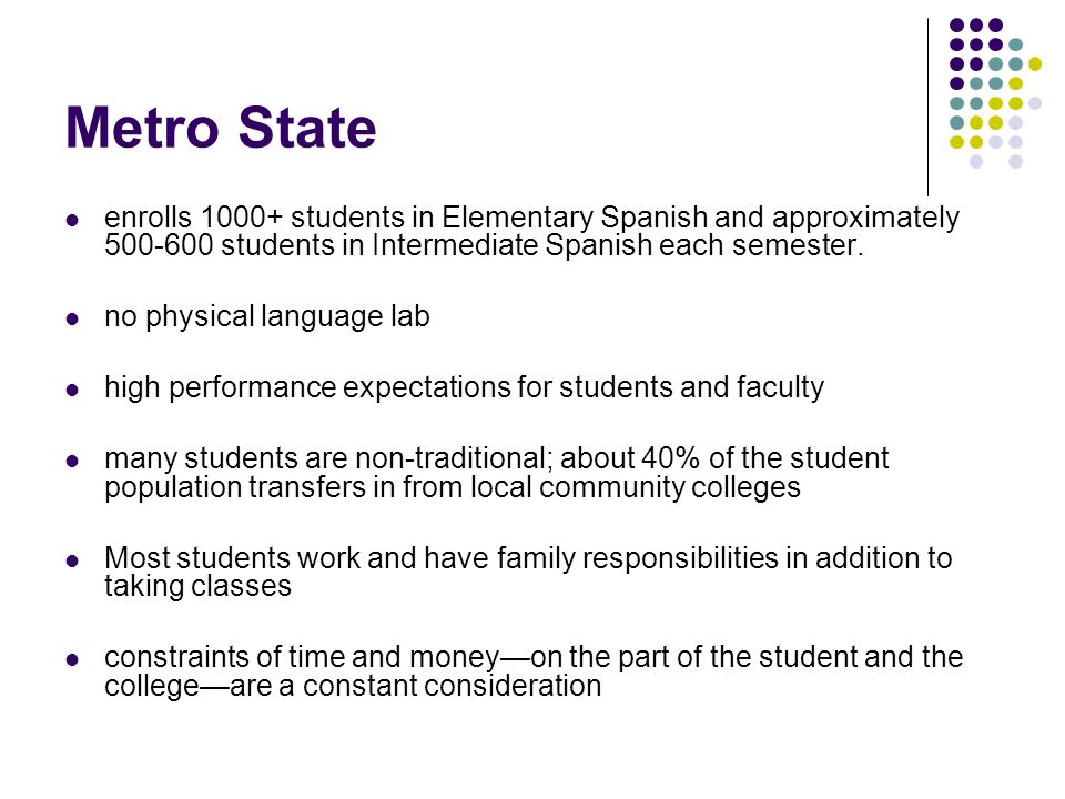 Metro State enrolls 1000+ students in Elementary Spanish and approximately 500-600 students in Intermediate Spanish each semester.