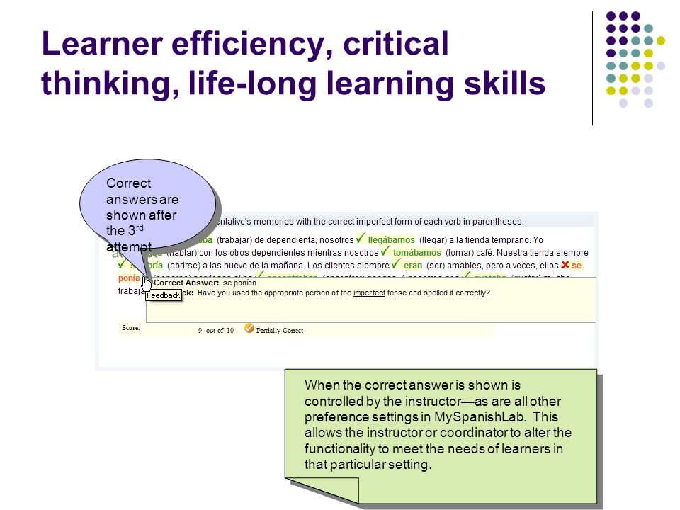 Learner efficiency, critical thinking, life-long learning skills Correct answers are shown after the 3 rd attempt When the correct answer is shown is controlled by the instructoras are all other preference settings in MySpanishLab.