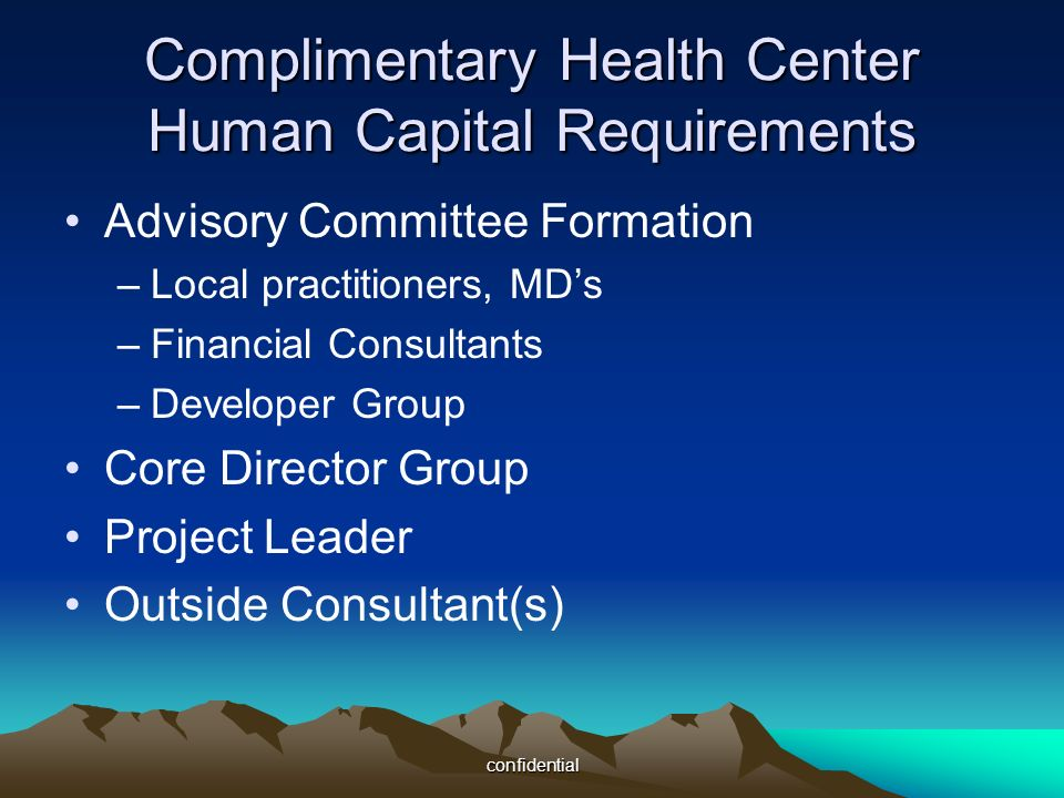confidential Advisory Committee Formation –Local practitioners, MDs –Financial Consultants –Developer Group Core Director Group Project Leader Outside Consultant(s) Complimentary Health Center Human Capital Requirements