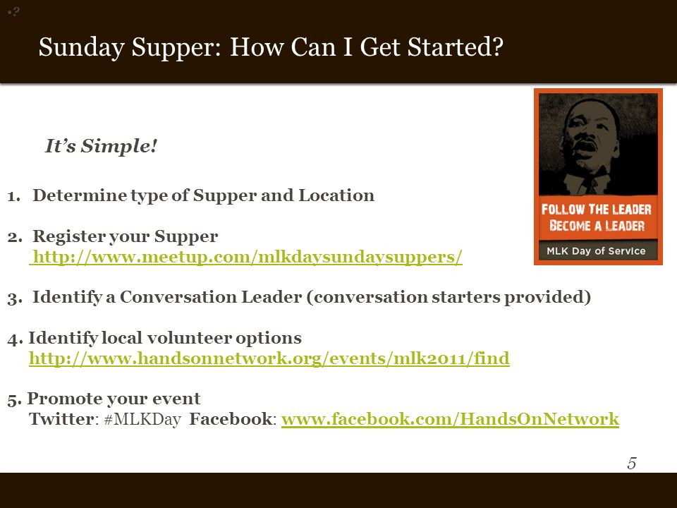 5 Vision and Theme Sunday Supper: How Can I Get Started? ? 1.Determine type of Supper and Location 2.Register your Supper http://www.meetup.com/mlkday