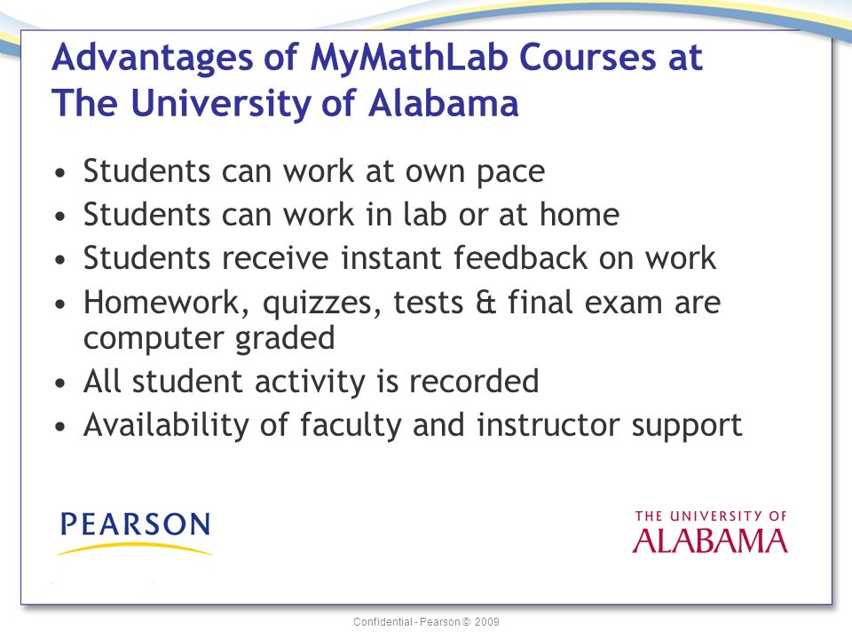 Confidential - Pearson © 2009 Advantages of MyMathLab Courses at The University of Alabama Students can work at own pace Students can work in lab or at home Students receive instant feedback on work Homework, quizzes, tests & final exam are computer graded All student activity is recorded Availability of faculty and instructor support