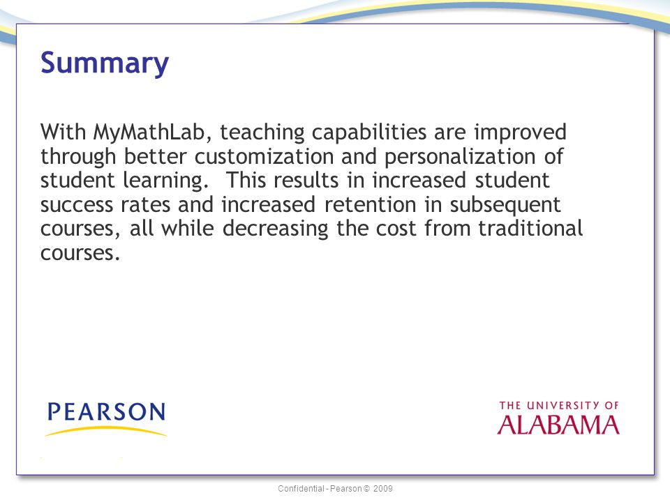 Confidential - Pearson © 2009 Summary With MyMathLab, teaching capabilities are improved through better customization and personalization of student l