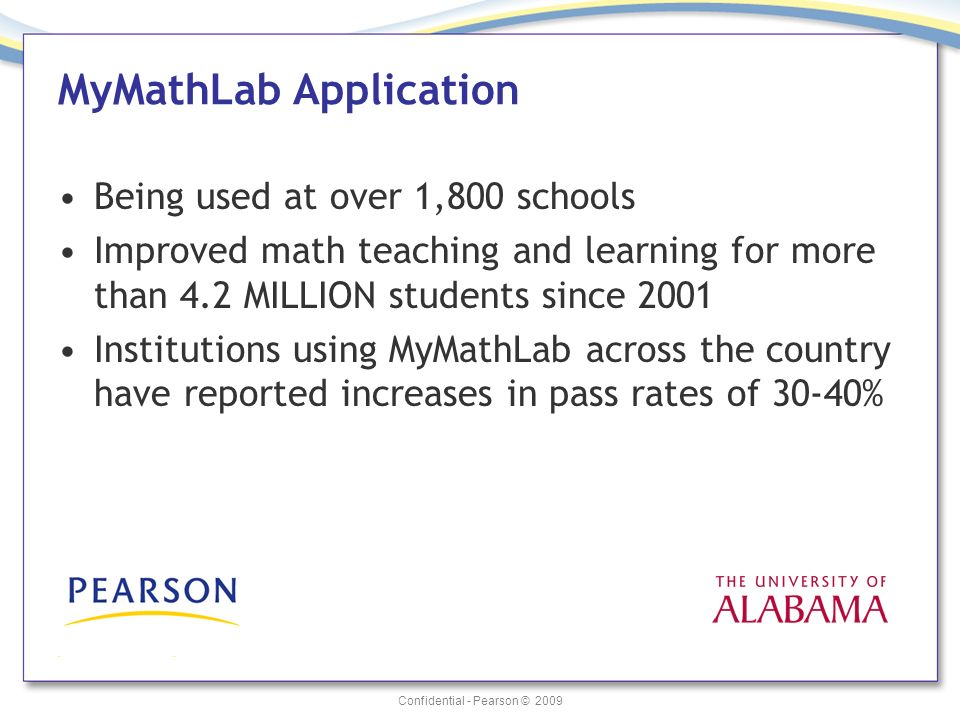 Confidential - Pearson © 2009 MyMathLab Application Being used at over 1,800 schools Improved math teaching and learning for more than 4.2 MILLION students since 2001 Institutions using MyMathLab across the country have reported increases in pass rates of 30-40%