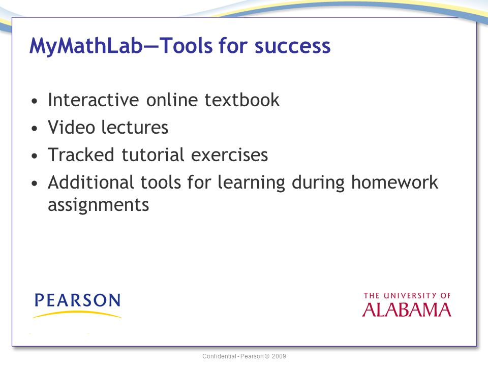 Confidential - Pearson © 2009 MyMathLabTools for success Interactive online textbook Video lectures Tracked tutorial exercises Additional tools for le