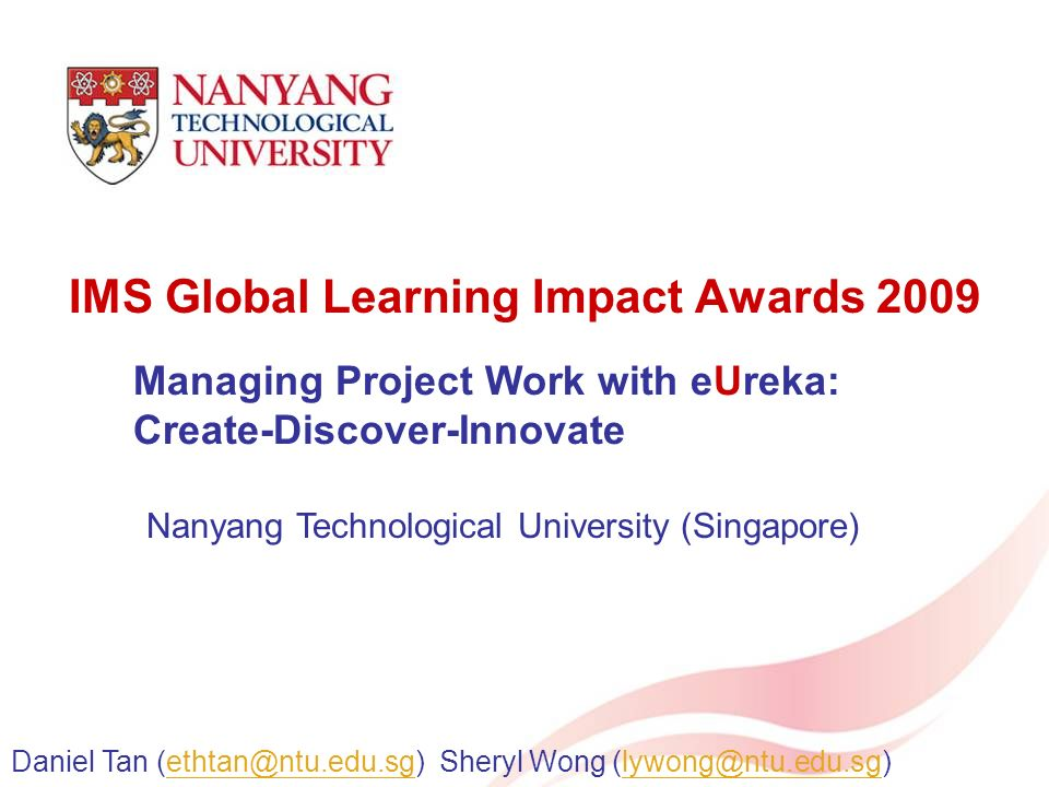 IMS Global Learning Impact Awards 2009 Managing Project Work with eUreka: Create-Discover-Innovate Daniel Tan Sheryl Wong Nanyang Technological University (Singapore)