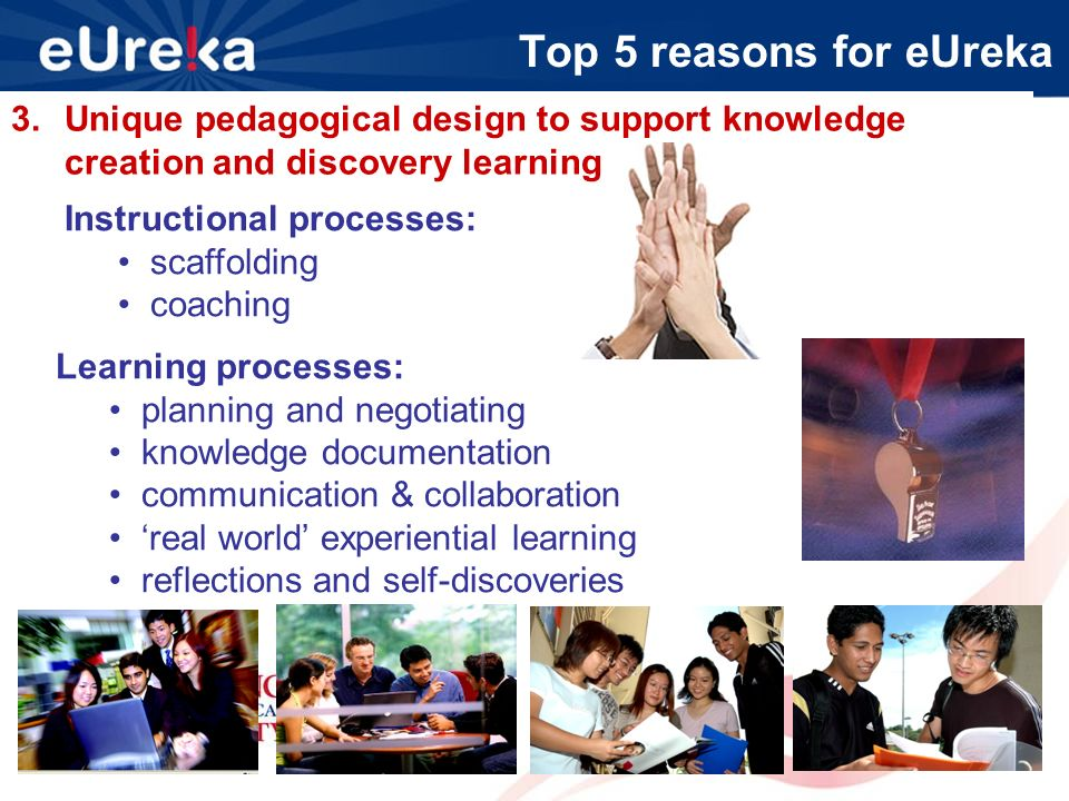Top 5 reasons for eUreka 3.Unique pedagogical design to support knowledge creation and discovery learning Instructional processes: scaffolding coaching Learning processes: planning and negotiating knowledge documentation communication & collaboration real world experiential learning reflections and self-discoveries