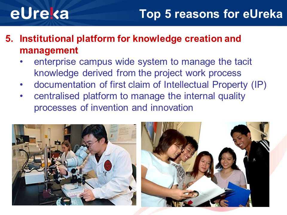 Top 5 reasons for eUreka 5.Institutional platform for knowledge creation and management enterprise campus wide system to manage the tacit knowledge derived from the project work process documentation of first claim of Intellectual Property (IP) centralised platform to manage the internal quality processes of invention and innovation