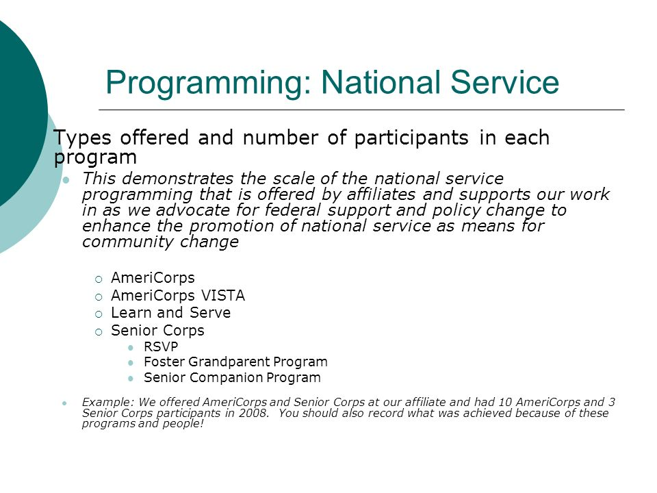 Programming: National Service Types offered and number of participants in each program This demonstrates the scale of the national service programming that is offered by affiliates and supports our work in as we advocate for federal support and policy change to enhance the promotion of national service as means for community change AmeriCorps AmeriCorps VISTA Learn and Serve Senior Corps RSVP Foster Grandparent Program Senior Companion Program Example: We offered AmeriCorps and Senior Corps at our affiliate and had 10 AmeriCorps and 3 Senior Corps participants in 2008.
