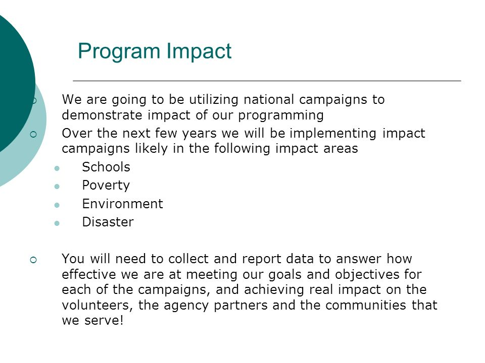 Program Impact We are going to be utilizing national campaigns to demonstrate impact of our programming Over the next few years we will be implementing impact campaigns likely in the following impact areas Schools Poverty Environment Disaster You will need to collect and report data to answer how effective we are at meeting our goals and objectives for each of the campaigns, and achieving real impact on the volunteers, the agency partners and the communities that we serve!