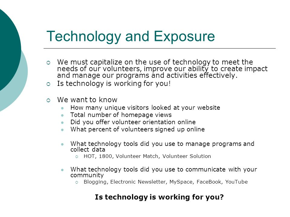 Technology and Exposure We must capitalize on the use of technology to meet the needs of our volunteers, improve our ability to create impact and manage our programs and activities effectively.