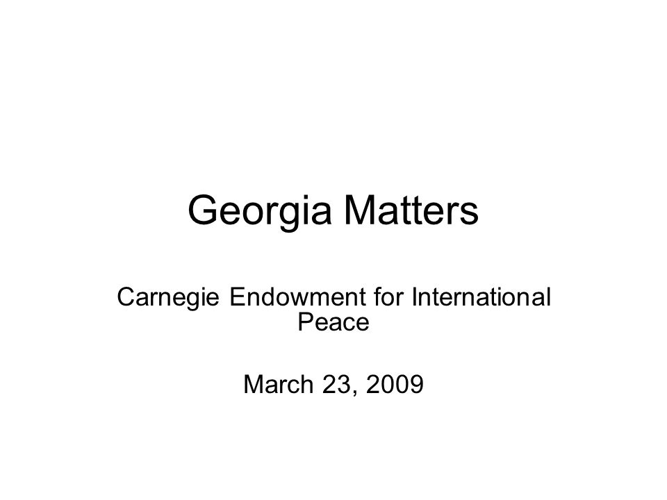 Georgia Matters Carnegie Endowment for International Peace March 23, 2009