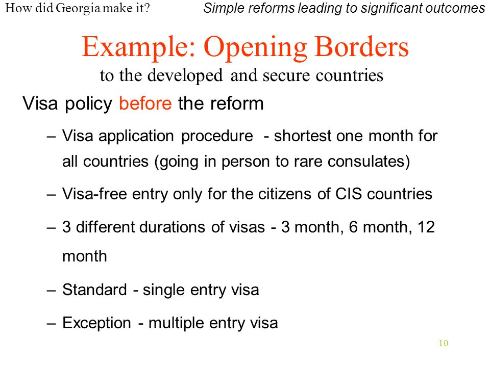 10 Visa policy before the reform –Visa application procedure - shortest one month for all countries (going in person to rare consulates) –Visa-free entry only for the citizens of CIS countries –3 different durations of visas - 3 month, 6 month, 12 month –Standard - single entry visa –Exception - multiple entry visa Example: Opening Borders to the developed and secure countries Simple reforms leading to significant outcomes How did Georgia make it