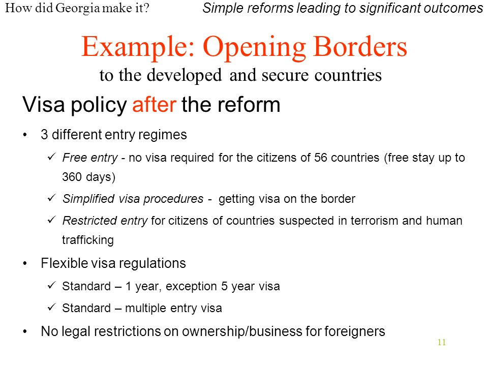 11 Visa policy after the reform 3 different entry regimes Free entry - no visa required for the citizens of 56 countries (free stay up to 360 days) Simplified visa procedures - getting visa on the border Restricted entry for citizens of countries suspected in terrorism and human trafficking Flexible visa regulations Standard – 1 year, exception 5 year visa Standard – multiple entry visa No legal restrictions on ownership/business for foreigners Simple reforms leading to significant outcomes Example: Opening Borders to the developed and secure countries How did Georgia make it