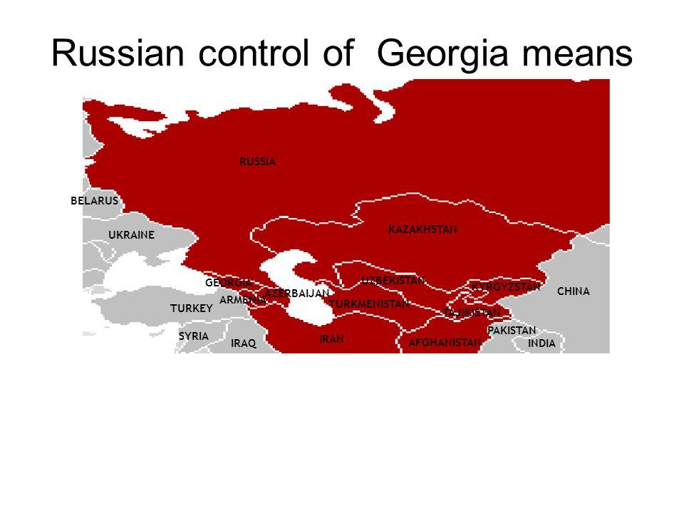 Russian control of Georgia means RUSSIA BELARUS UKRAINE TURKEY GEORGIA KAZAKHSTAN UZBEKISTAN KYRGYZSTAN AZERBAIJAN IRAN SYRIA IRAQ CHINA INDIA PAKISTAN ARMENIA TURKMENISTAN TAJIKISTAN AFGHANISTAN