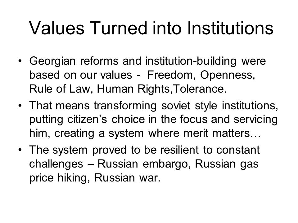 Values Turned into Institutions Georgian reforms and institution-building were based on our values - Freedom, Openness, Rule of Law, Human Rights,Tolerance.