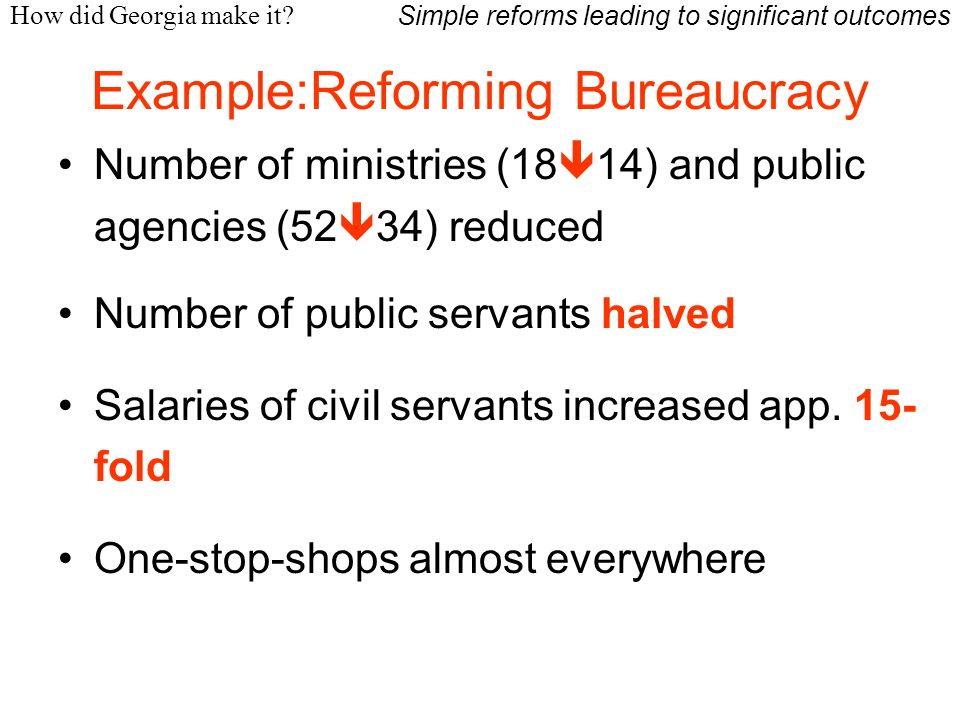 Example:Reforming Bureaucracy How did Georgia make it? Number of ministries (18 14) and public agencies (52 34) reduced Number of public servants halv
