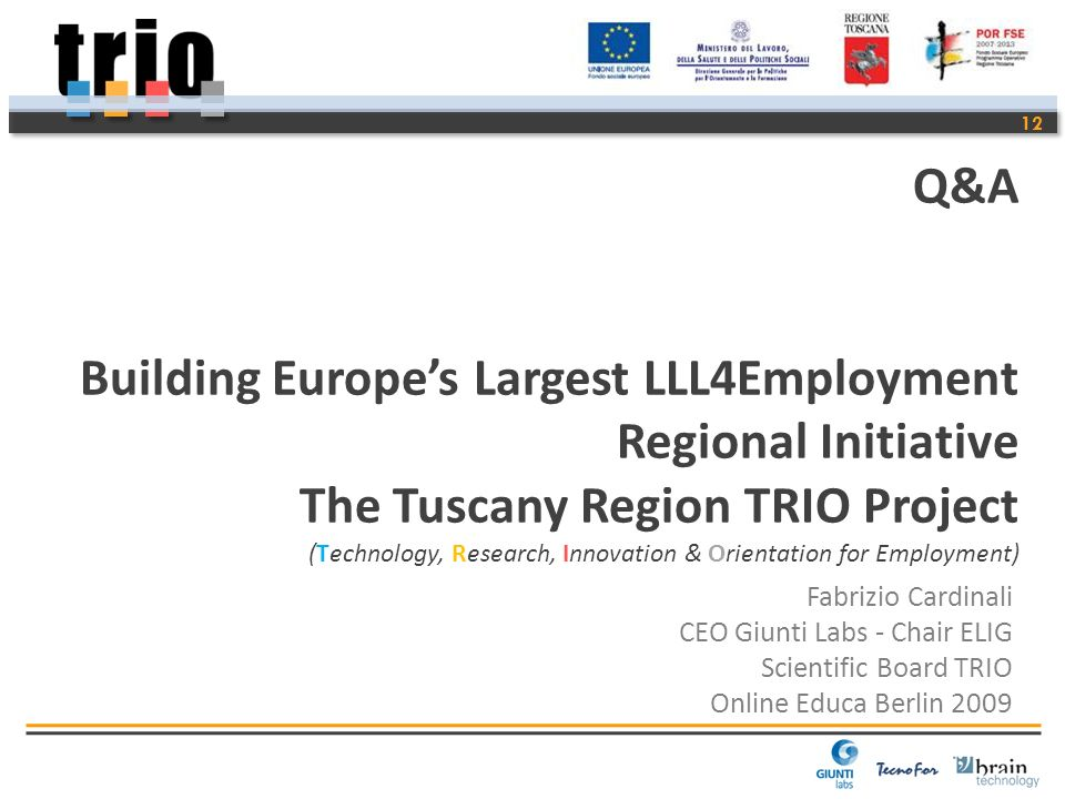12 Fabrizio Cardinali CEO Giunti Labs - Chair ELIG Scientific Board TRIO Online Educa Berlin 2009 Q&A Building Europes Largest LLL4Employment Regional Initiative The Tuscany Region TRIO Project (Technology, Research, Innovation & Orientation for Employment)