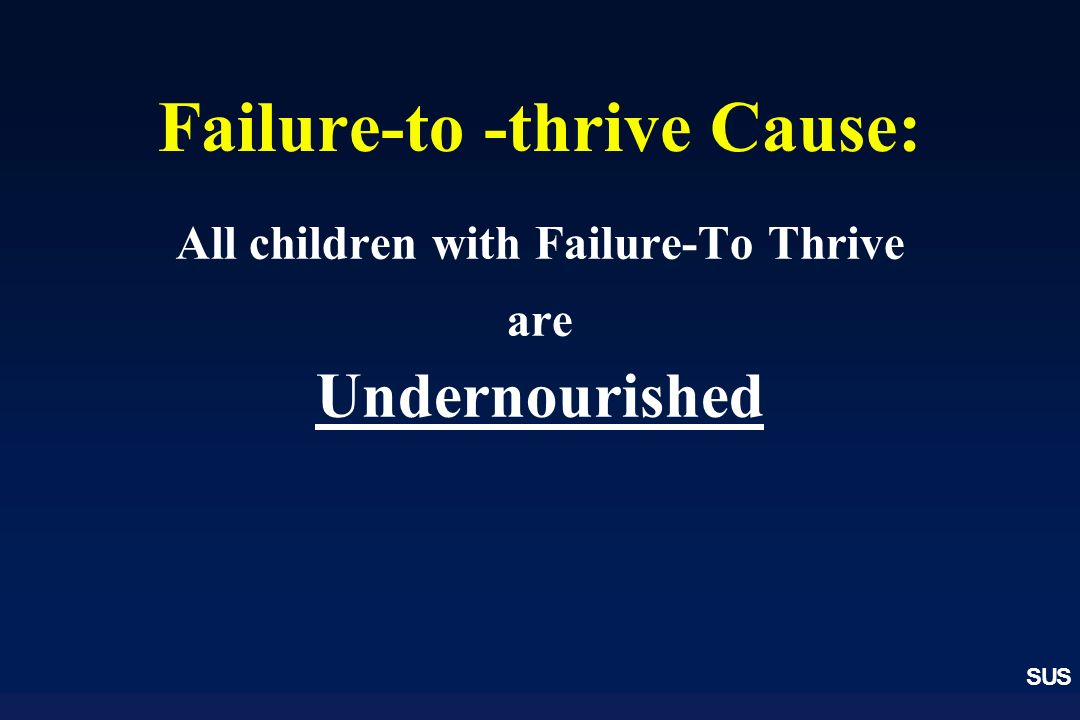 SUS Failure-to -thrive Cause: All children with Failure-To Thrive are Undernourished
