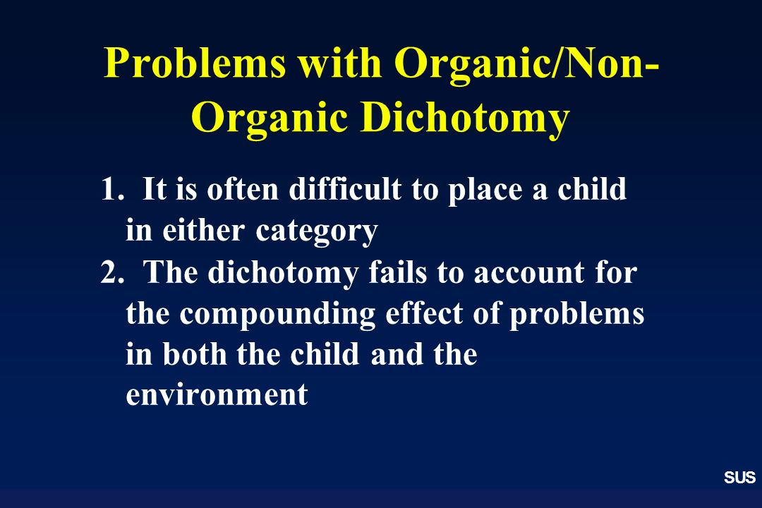 SUS Problems with Organic/Non- Organic Dichotomy 1.