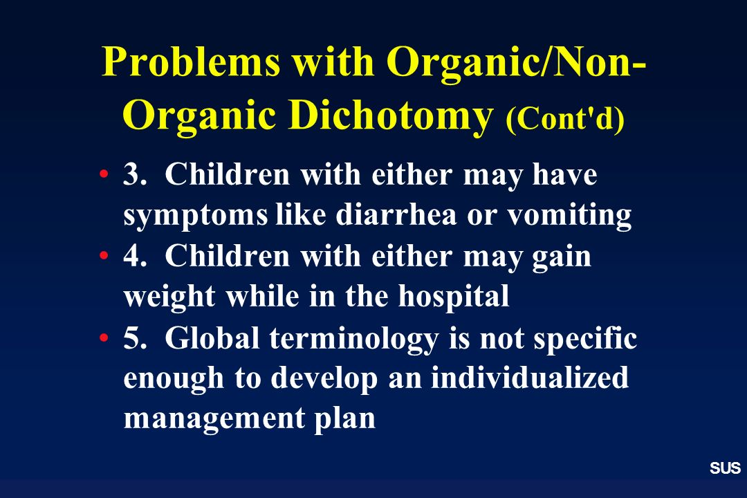 SUS Problems with Organic/Non- Organic Dichotomy (Cont'd) 3. Children with either may have symptoms like diarrhea or vomiting 4. Children with either