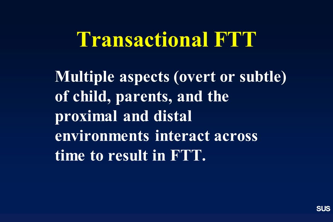 SUS Transactional FTT Multiple aspects (overt or subtle) of child, parents, and the proximal and distal environments interact across time to result in