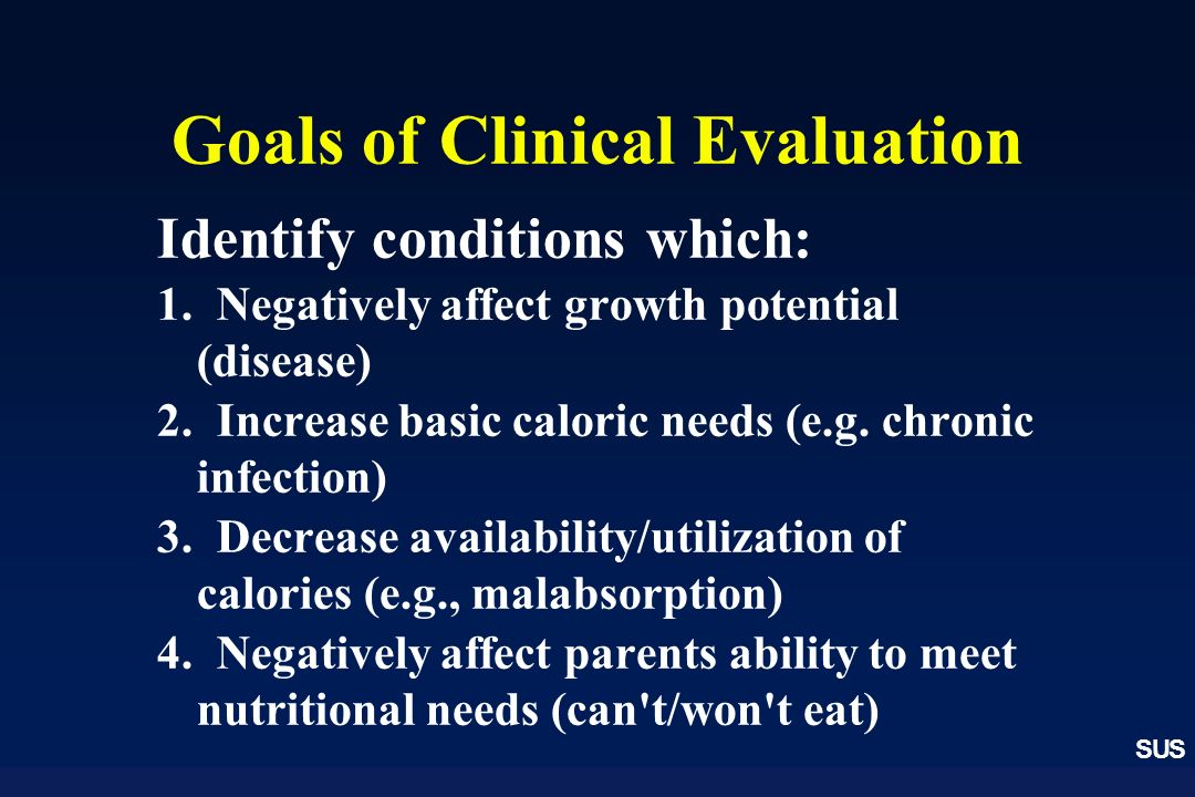 SUS Goals of Clinical Evaluation Identify conditions which: 1. Negatively affect growth potential (disease) 2. Increase basic caloric needs (e.g. chro