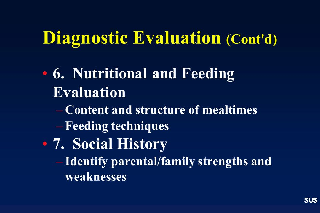 SUS Diagnostic Evaluation (Cont'd) 6. Nutritional and Feeding Evaluation –Content and structure of mealtimes –Feeding techniques 7. Social History –Id
