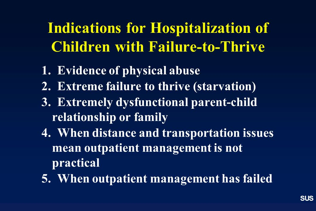 SUS Indications for Hospitalization of Children with Failure-to-Thrive 1. Evidence of physical abuse 2. Extreme failure to thrive (starvation) 3. Extr