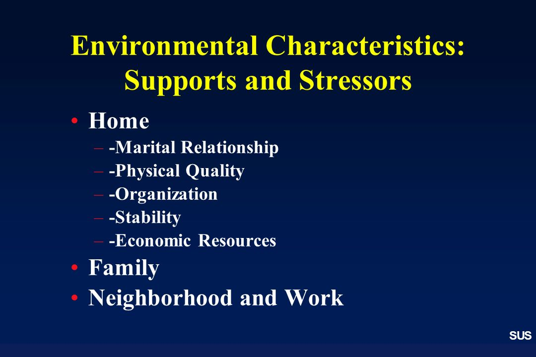 SUS Environmental Characteristics: Supports and Stressors Home –-Marital Relationship –-Physical Quality –-Organization –-Stability –-Economic Resources Family Neighborhood and Work
