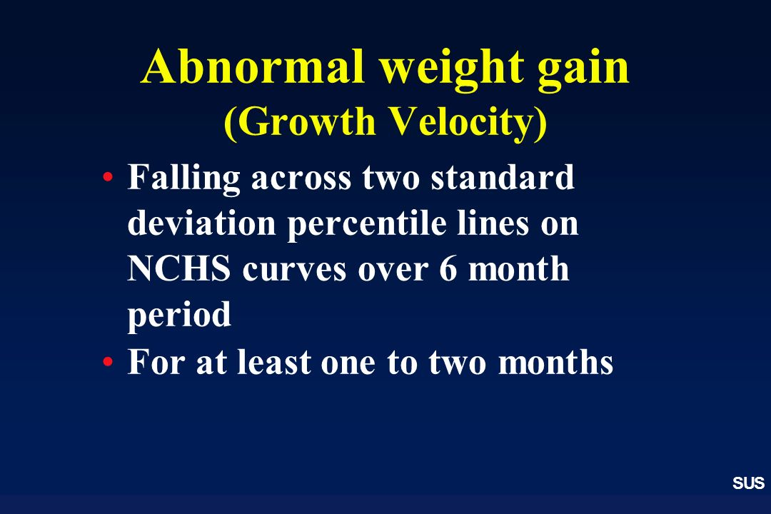 SUS Abnormal weight gain (Growth Velocity) Falling across two standard deviation percentile lines on NCHS curves over 6 month period For at least one to two months
